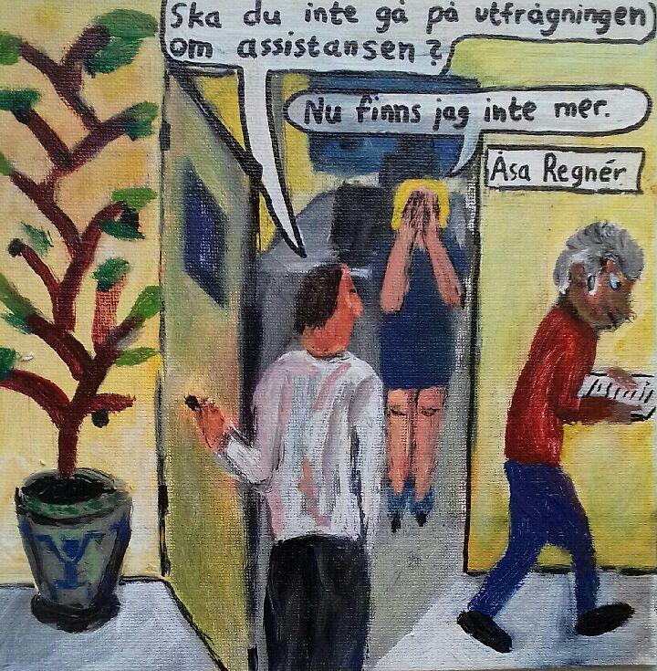 """Syntolkning: Teckningen föreställer en manlig kollega som frågar Åsa Regnér: """"Ska du inte gå på utfrågningen om assistansen?"""" Hon sätter båda händerna framför ansiktet och säger: """"Nu finns jag inte mer."""""""
